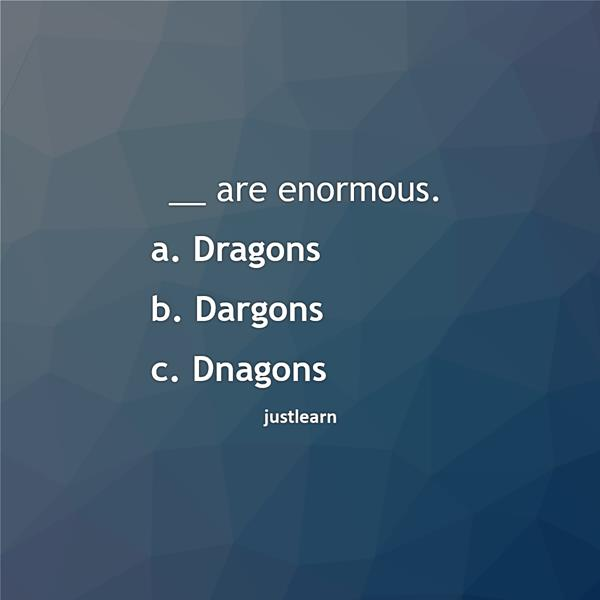 __ are enormous. a. Dragons b. Dargons c. Dnagons