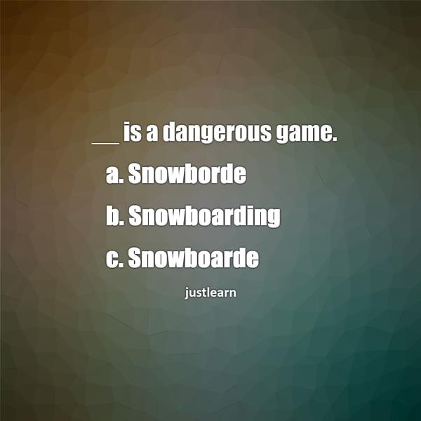 __ is a dangerous game. a. Snowborde b. Snowboarding c. Snowboarde