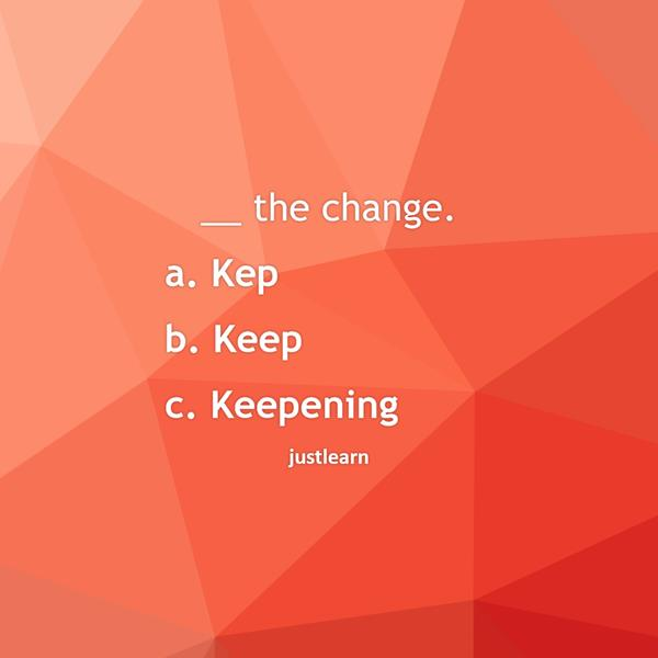 __ the change.  a. Kep b. Keep c. Keepening