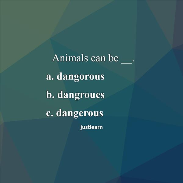 Animals can be __. a. dangorous b. dangroues c. dangerous