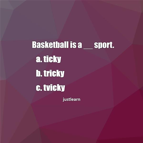 Basketball is a __ sport. a. ticky b. tricky c. tvicky