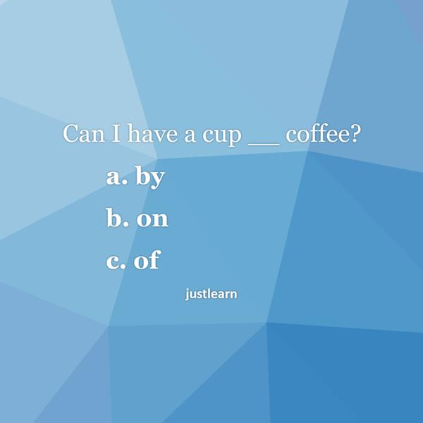 Can I have a cup __ coffee?  a. by b. on c. of