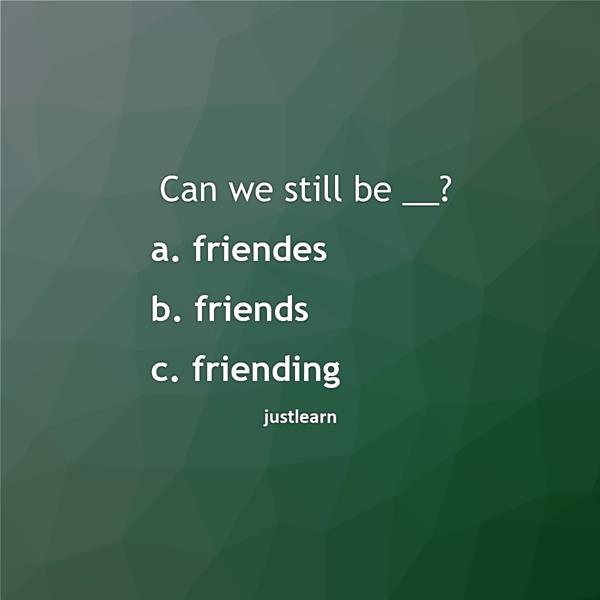 Can we still be __? a. friendes b. friends c. friending