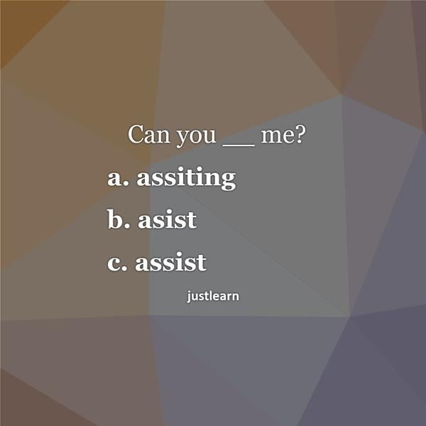 Can you __ me? a. assiting b. asist c. assist