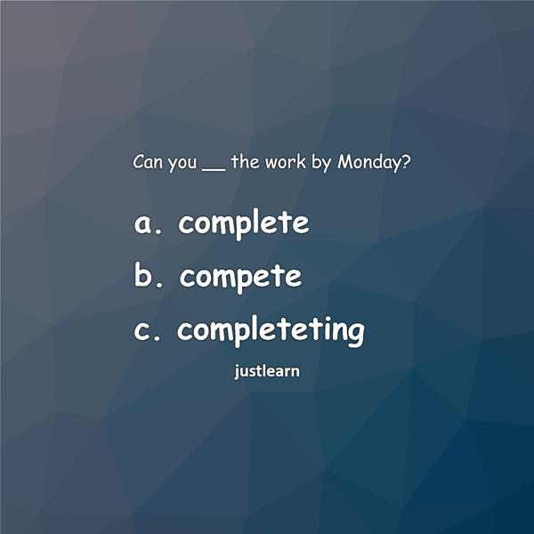 Can you __ the work by Monday? a. complete b. compete c. completeting