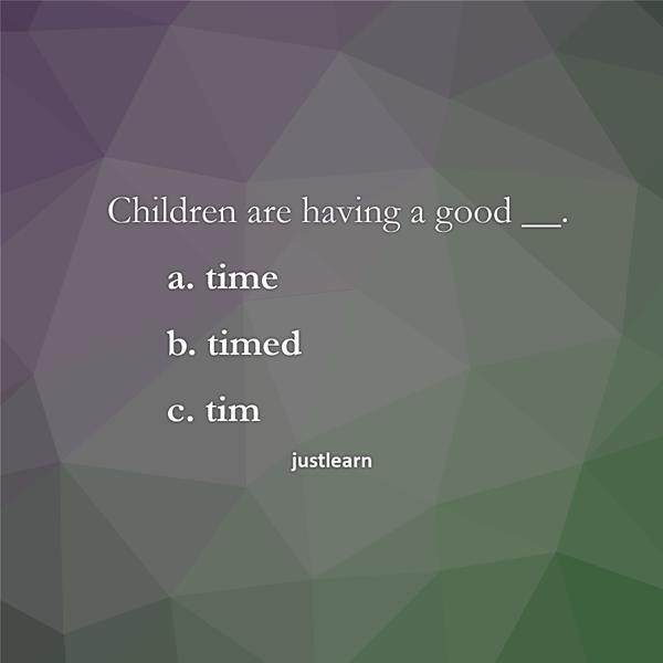 Children are having a good __. a. time b. timed c. tim
