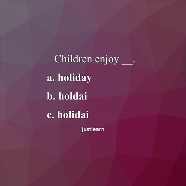 Children enjoy __. a. holiday b. holdai c. holidai