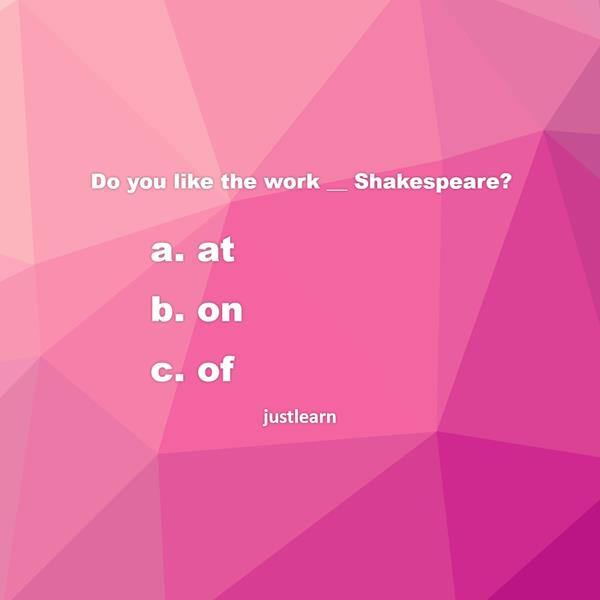 Do you like the work __ Shakespeare?  a. at b. on c. of