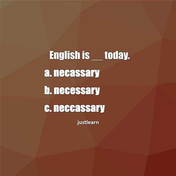 English is __ today. a. necassary b. necessary c. neccassary