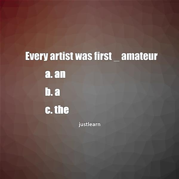 Every artist was first _ amateur a. an b. a c. the