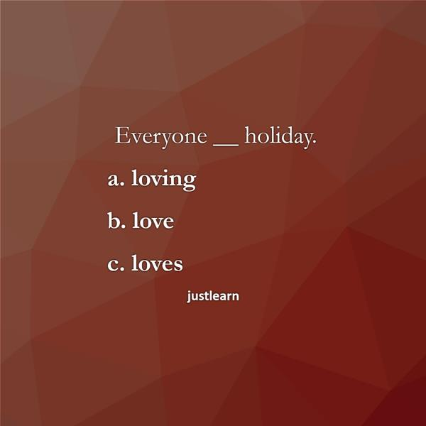 Everyone __ holiday. a. loving b. love c. loves