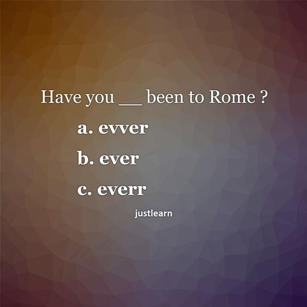 Have you __ been to Rome ?  a. evver b. ever c. everr