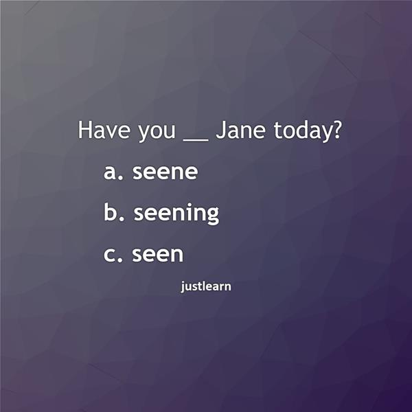 Have you __ Jane today? a. seene b. seening c. seen