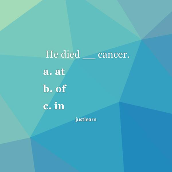 He died __ cancer. a. at b. of c. in