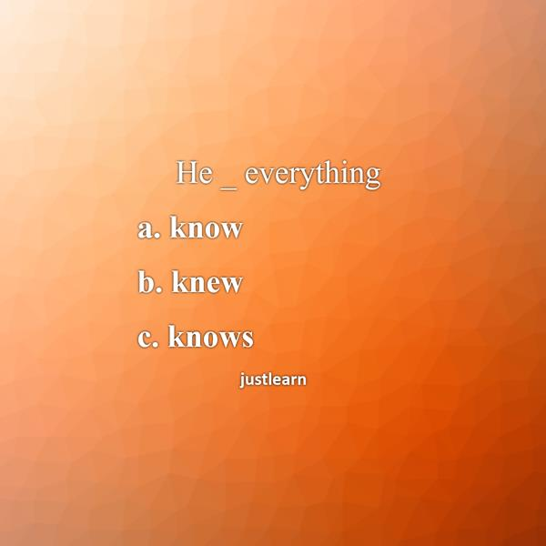 He _ everything a. know b. knew c. knows
