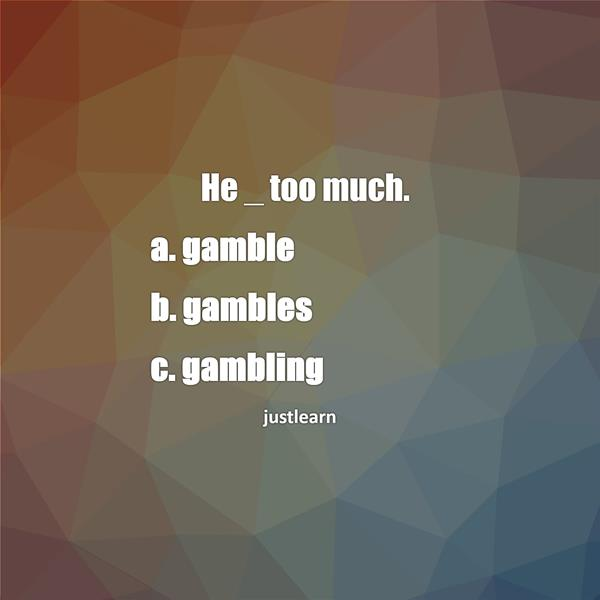 He _ too much. a. gamble b. gambles c. gambling
