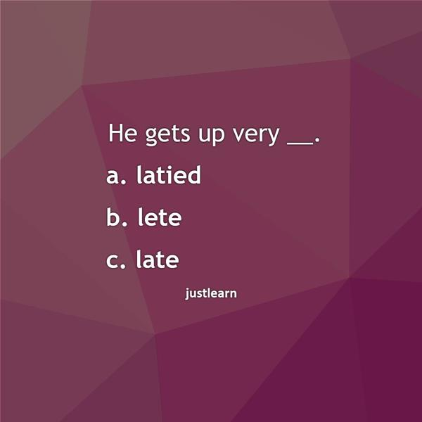 He gets up very __. a. latied b. lete c. late