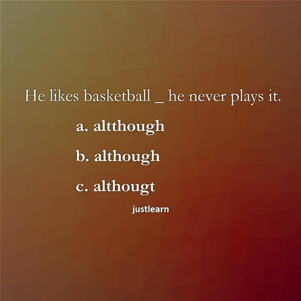 He likes basketball _ he never plays it. a. altthough b. although c. althougt