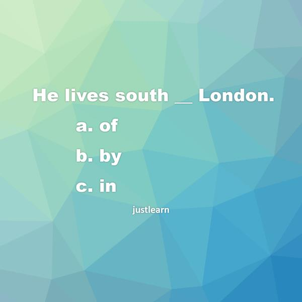 He lives south __ London. a. of b. by c. in