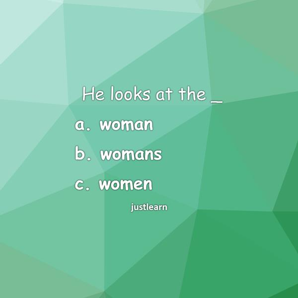 He looks at the _ a. woman b. womans c. women