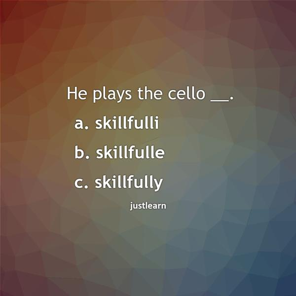 He plays the cello __. a. skillfulli b. skillfulle c. skillfully
