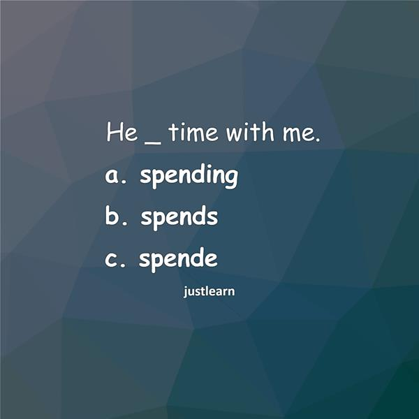 He _ time with me. a. spending b. spends c. spende