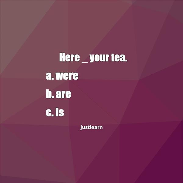 Here _ your tea.