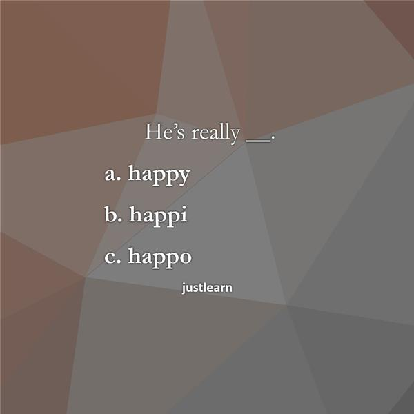He's really __. a. happy b. happi c. happo