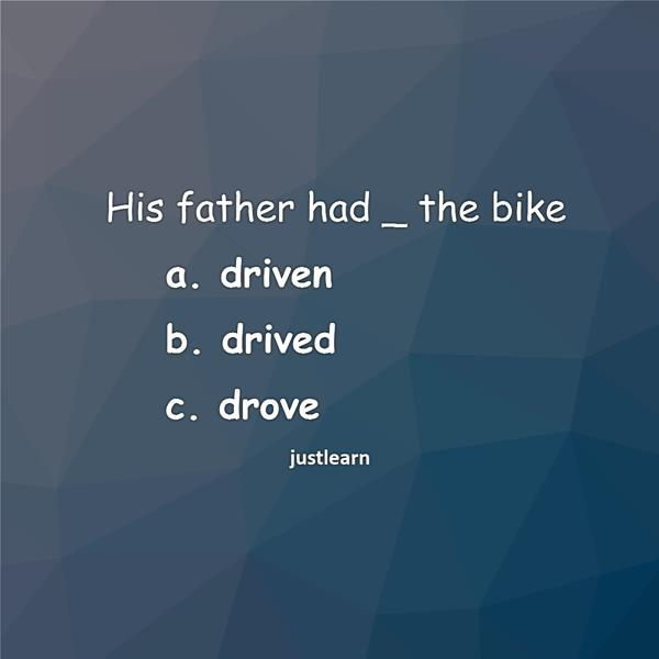 His father had _ the bike a. driven b. drived c. drove