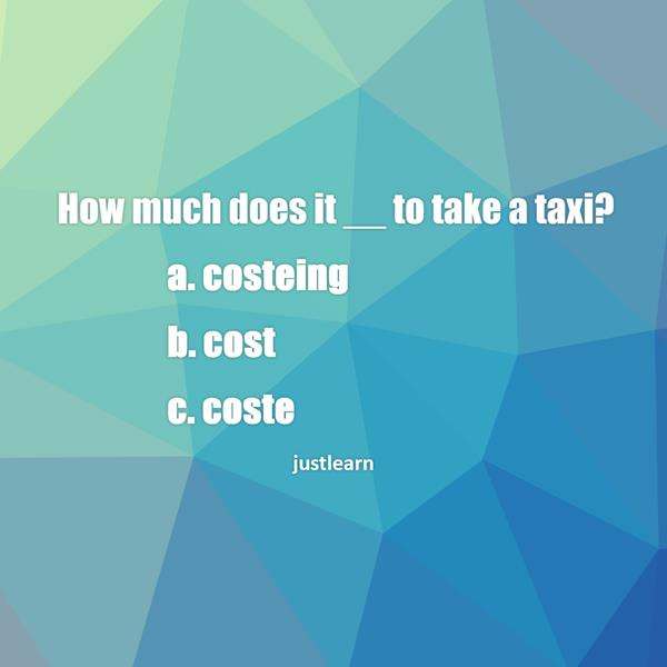 How much does it __ to take a taxi?  a. costeing b. cost c. coste
