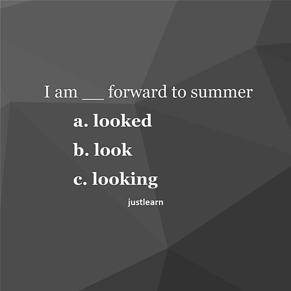 I am __ forward to summer a. looked b. look c. looking