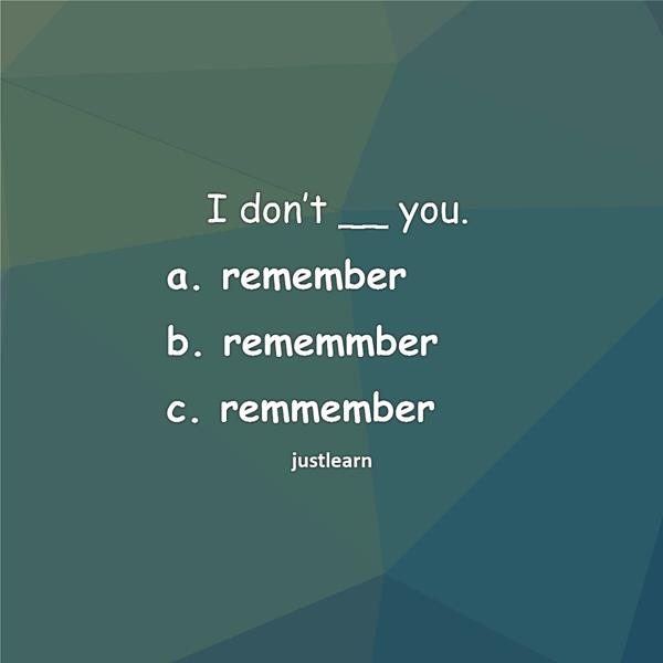 I don't __ you. a. remember b. rememmber c. remmember
