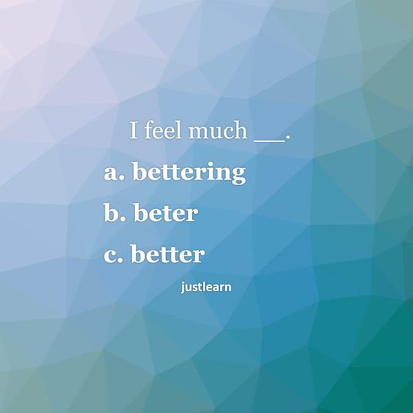 I feel much __. a. bettering b. beter c. better