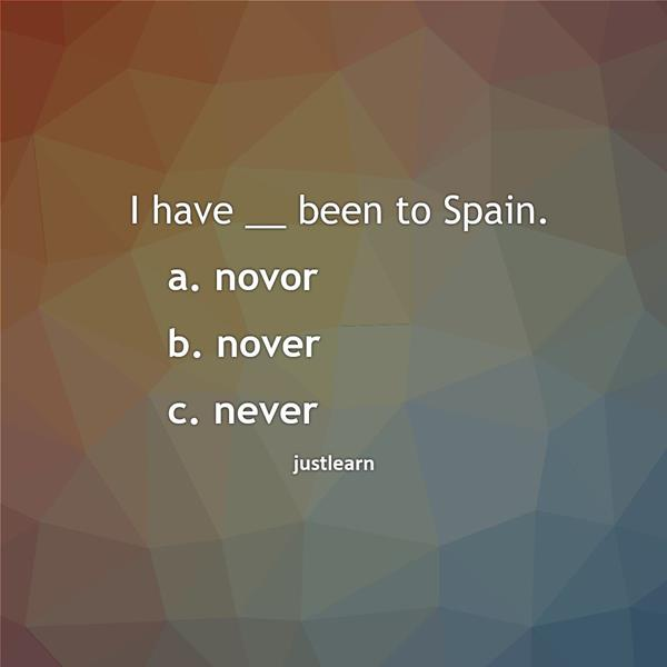 I have __ been to Spain. a. novor b. nover c. never