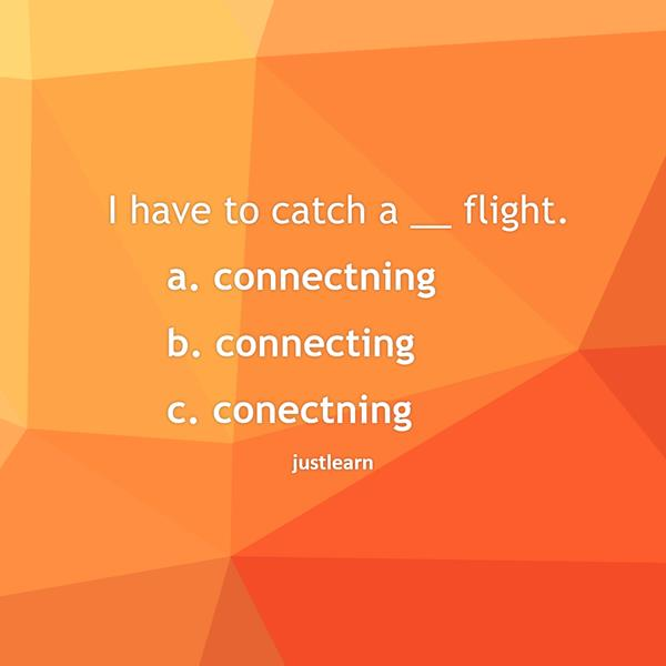 I have to catch a __ flight. a. connectning b. connecting c. conectning