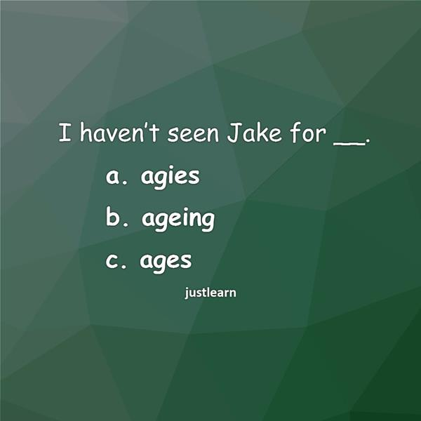 I haven't seen Jake for __.