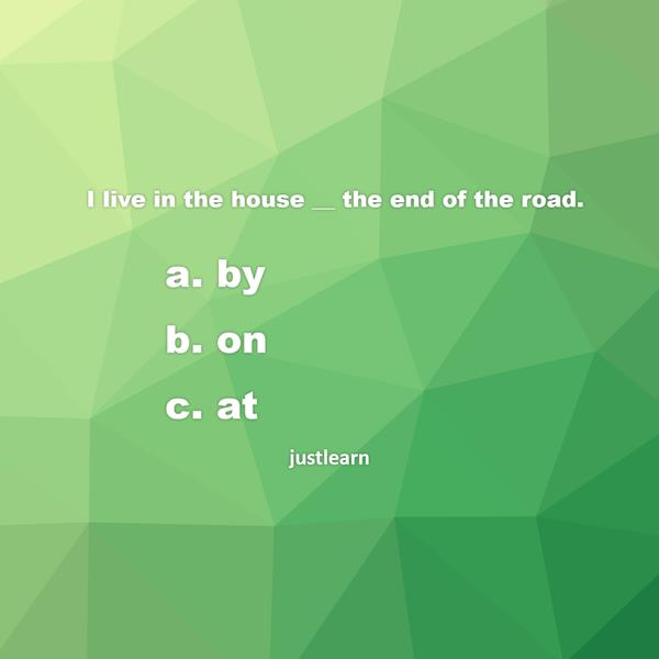 I live in the house __ the end of the road. a. by b. on c. at