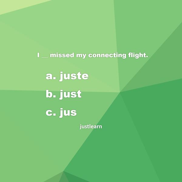 I __ missed my connecting flight. a. juste b. just c. jus