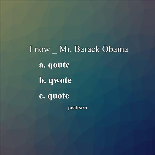 I now _ Mr. Barack Obama a. qoute b. qwote c. quote