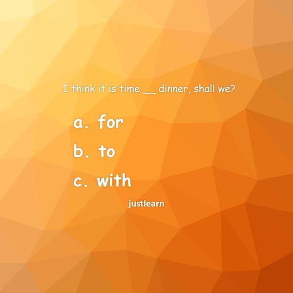 I think it is time __ dinner, shall we? a. for b. to c. with