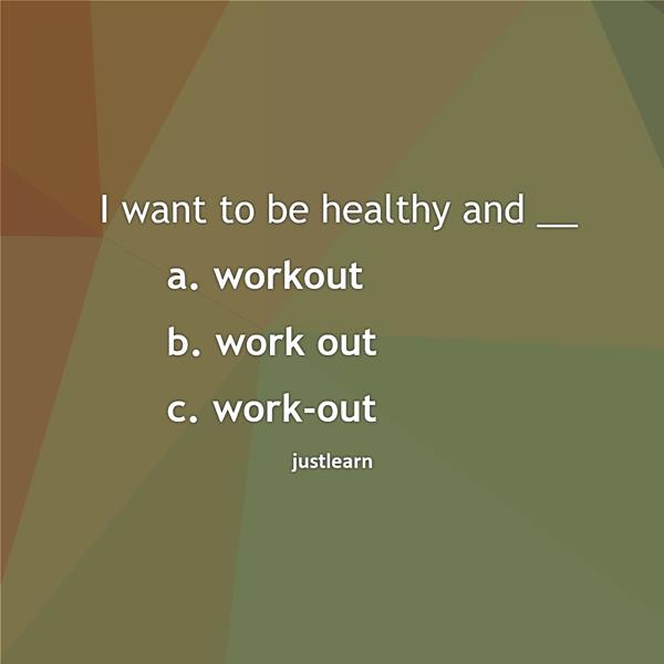 I want to be healthy and __ a. workout b. work out c. work-out