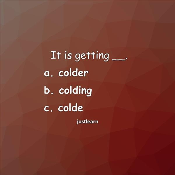 It is getting __. a. colder b. colding c. colde