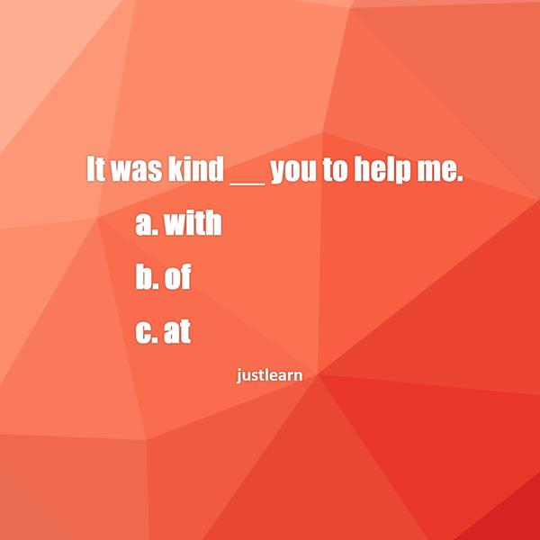It was kind __ you to help me. a. with b. of c. at