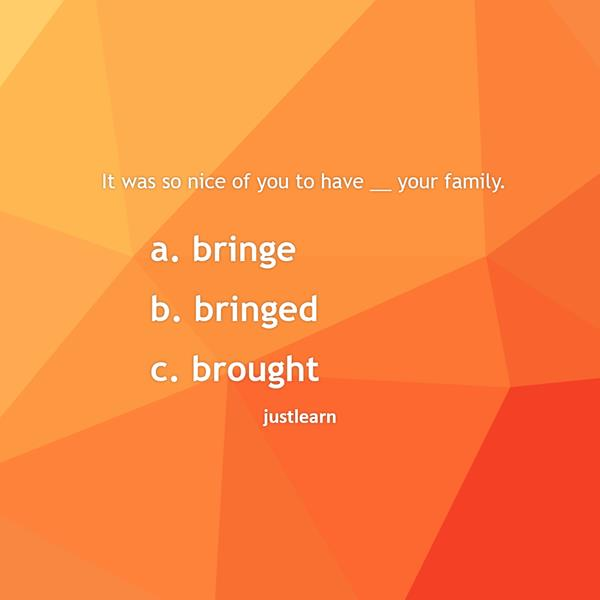 It was so nice of you to have __ your family. a. bringe b. bringed c. brought
