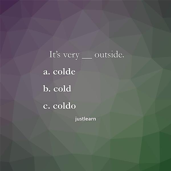 It's very __ outside. a. colde b. cold c. coldo