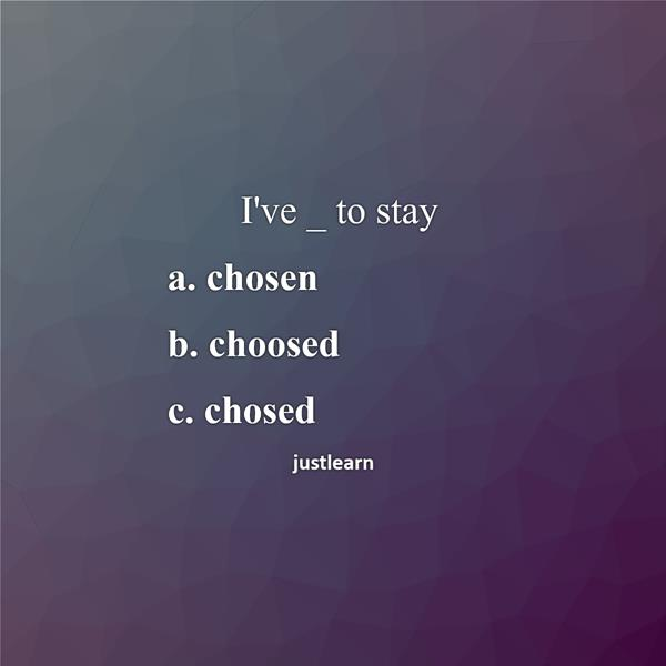 "I""ve _ to stay a. chosen b. choosed c. chosed"