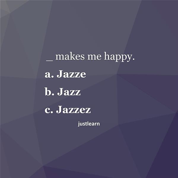 _ makes me happy. a. Jazze b. Jazz c. Jazzez