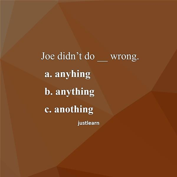 Joe didn't do __ wrong. a. anyhing b. anything c. anothing