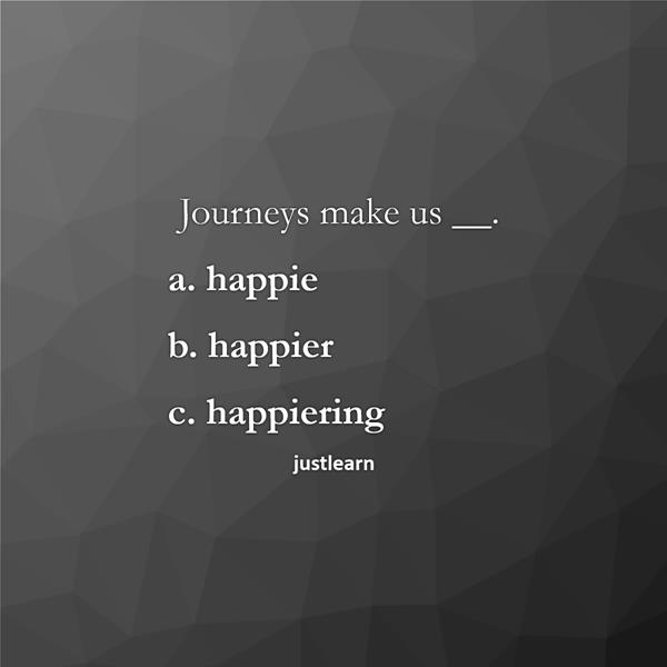Journeys make us __.