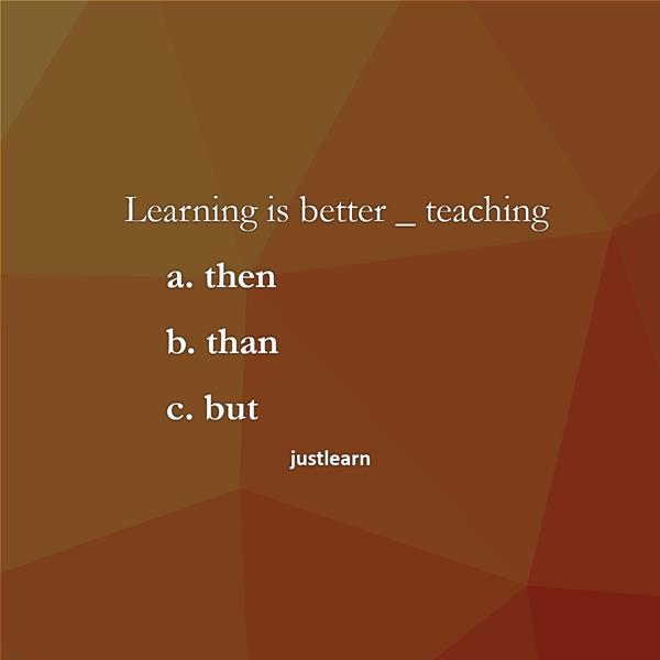 Learning is better _ teaching a. then b. than c. but